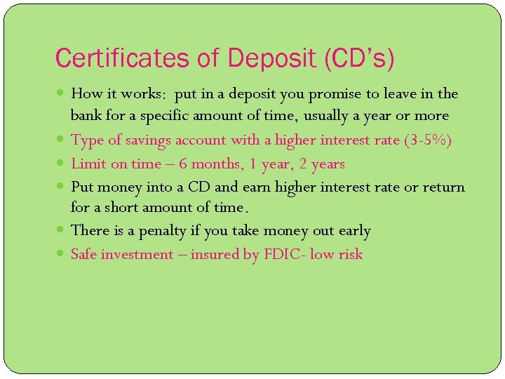 Certificates of Deposit (CD's) How it works: put in a deposit you promise to