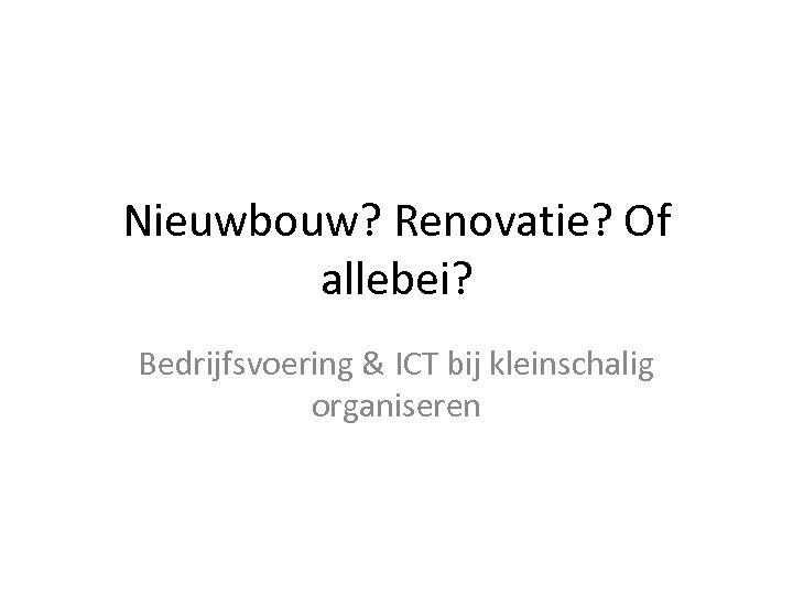 Nieuwbouw? Renovatie? Of allebei? Bedrijfsvoering & ICT bij kleinschalig organiseren