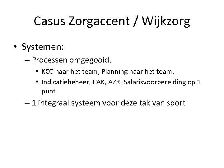 Casus Zorgaccent / Wijkzorg • Systemen: – Processen omgegooid. • KCC naar het team,