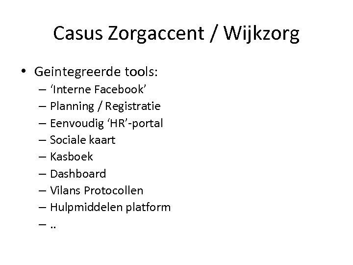 Casus Zorgaccent / Wijkzorg • Geintegreerde tools: – 'Interne Facebook' – Planning / Registratie