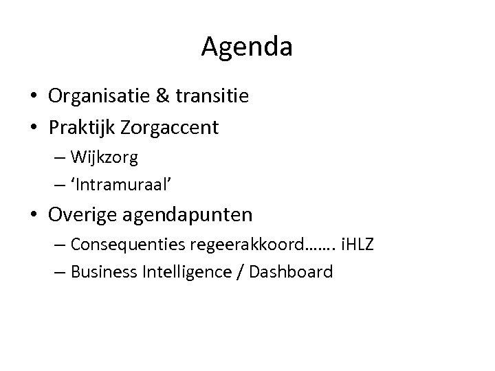 Agenda • Organisatie & transitie • Praktijk Zorgaccent – Wijkzorg – 'Intramuraal' • Overige