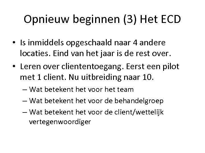 Opnieuw beginnen (3) Het ECD • Is inmiddels opgeschaald naar 4 andere locaties. Eind