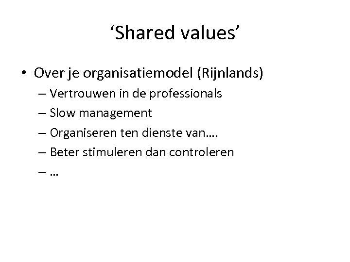 'Shared values' • Over je organisatiemodel (Rijnlands) – Vertrouwen in de professionals – Slow
