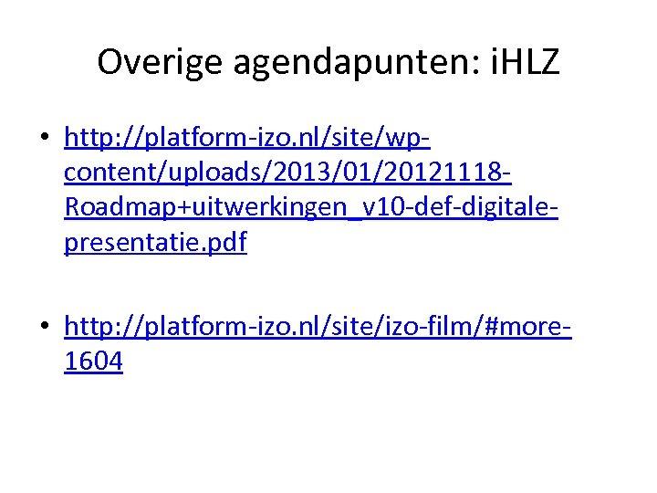 Overige agendapunten: i. HLZ • http: //platform-izo. nl/site/wpcontent/uploads/2013/01/20121118 Roadmap+uitwerkingen_v 10 -def-digitalepresentatie. pdf • http: