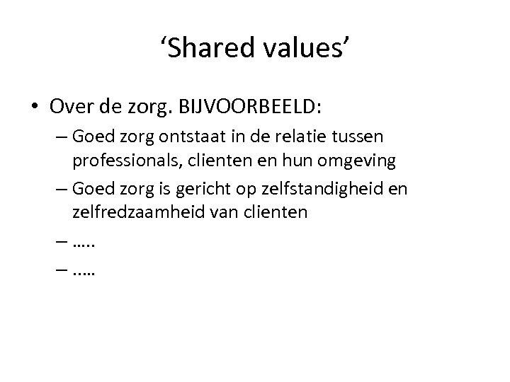 'Shared values' • Over de zorg. BIJVOORBEELD: – Goed zorg ontstaat in de relatie