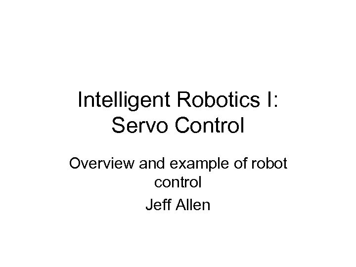 Intelligent Robotics I: Servo Control Overview and example of robot control Jeff Allen