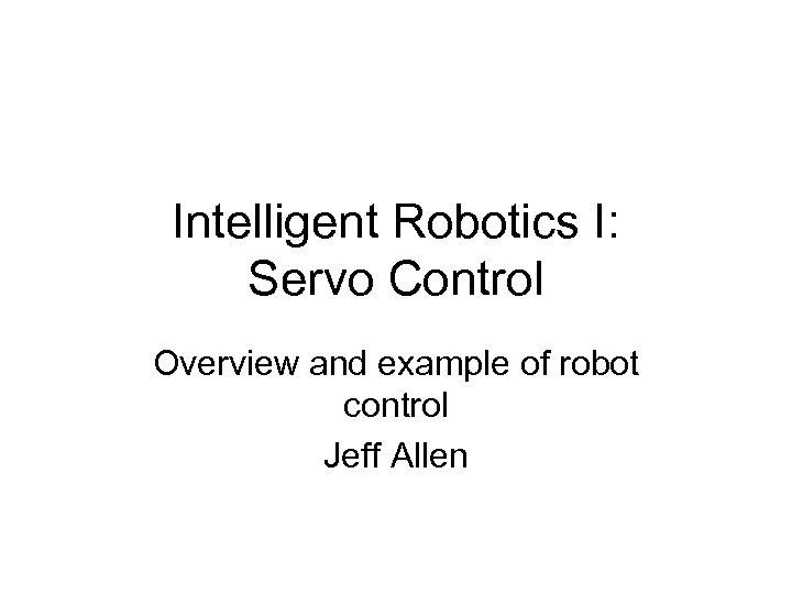 Intelligent Robotics I: Servo Control Overview and example of robot control Jeff Allen