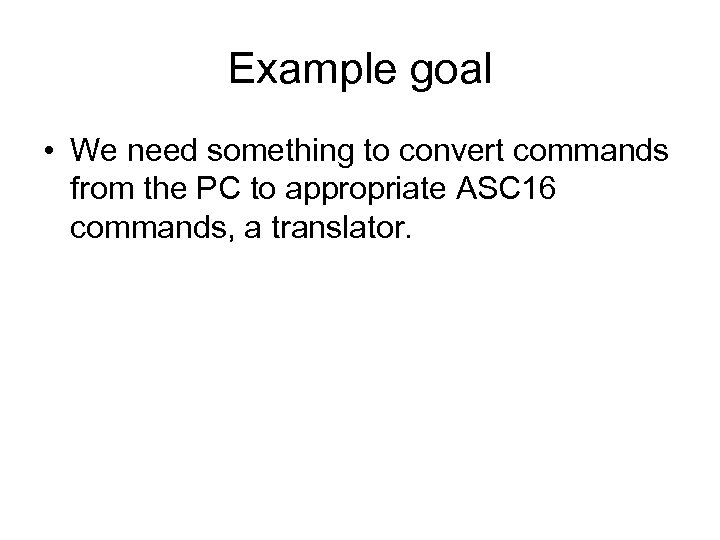 Example goal • We need something to convert commands from the PC to appropriate