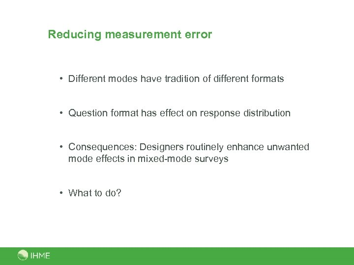 Reducing measurement error • Different modes have tradition of different formats • Question format