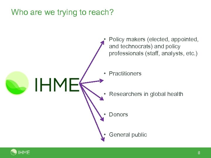 Who are we trying to reach? • Policy makers (elected, appointed, and technocrats) and