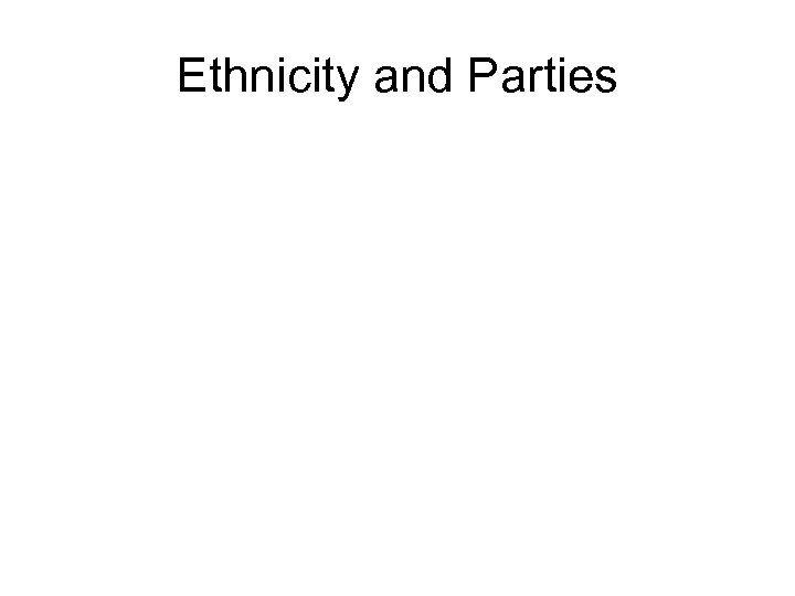 Ethnicity and Parties