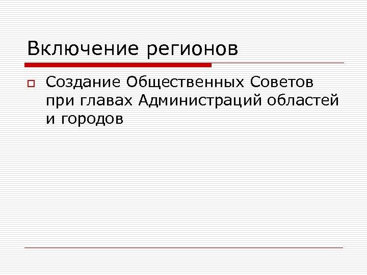 Включение регионов o Создание Общественных Советов при главах Администраций областей и городов