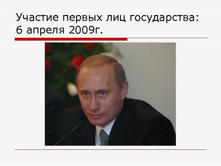 Участие первых лиц государства: 6 апреля 2009 г.
