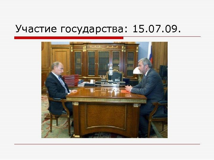 Участие государства: 15. 07. 09.