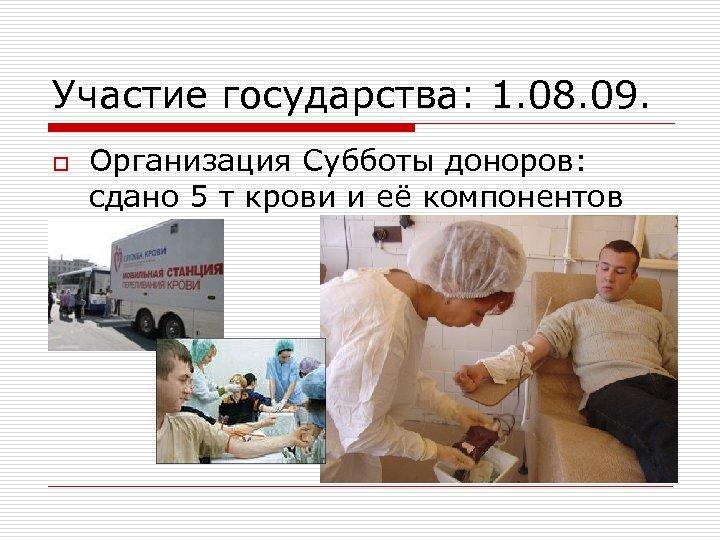 Участие государства: 1. 08. 09. o Организация Субботы доноров: сдано 5 т крови и