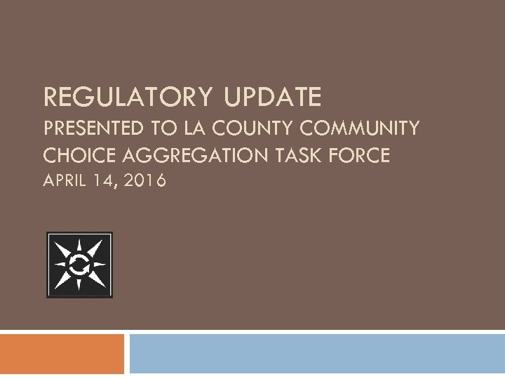 REGULATORY UPDATE PRESENTED TO LA COUNTY COMMUNITY CHOICE AGGREGATION TASK FORCE APRIL 14, 2016