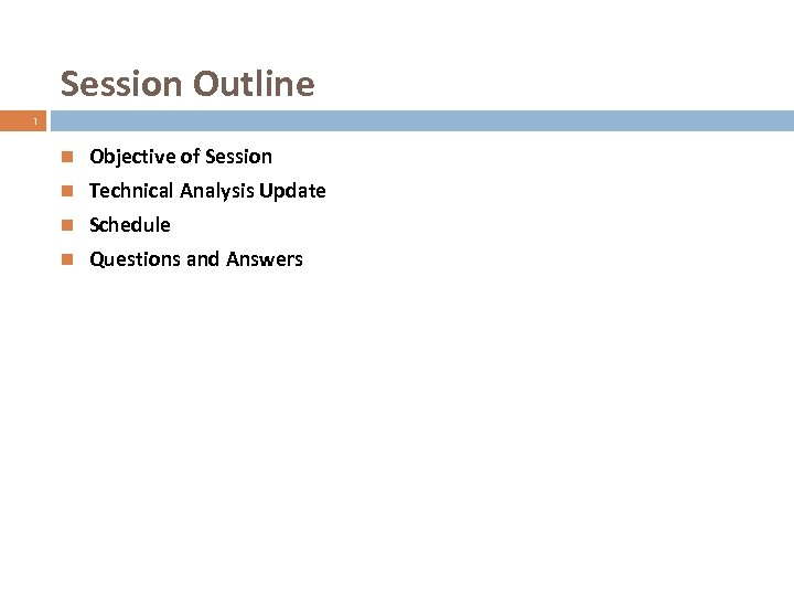 Session Outline 1 Objective of Session Technical Analysis Update Schedule Questions and Answers