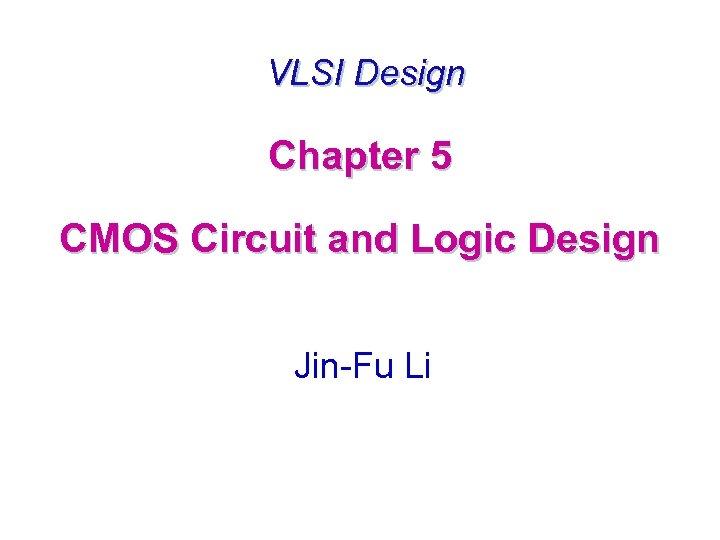 VLSI Design Chapter 5 CMOS Circuit and Logic Design Jin-Fu Li