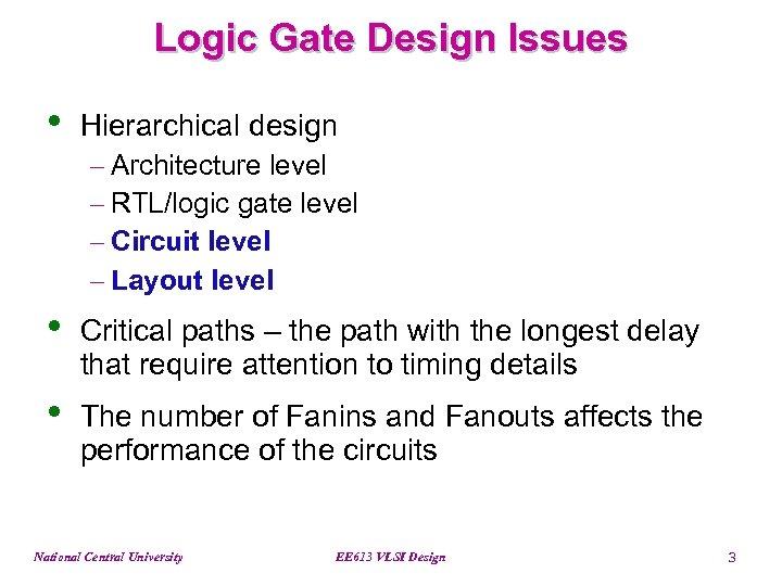Logic Gate Design Issues • Hierarchical design - Architecture level - RTL/logic gate level