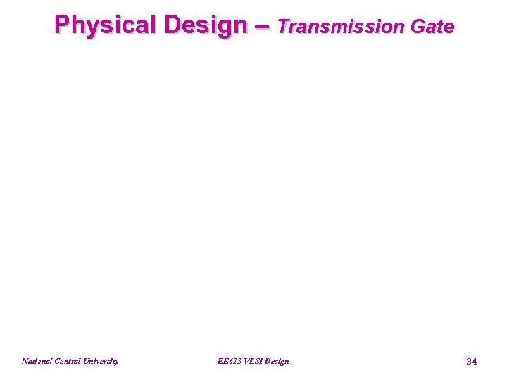 Physical Design – Transmission Gate National Central University EE 613 VLSI Design 34
