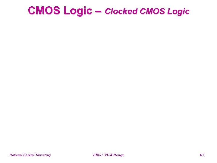 CMOS Logic – Clocked CMOS Logic National Central University EE 613 VLSI Design 41