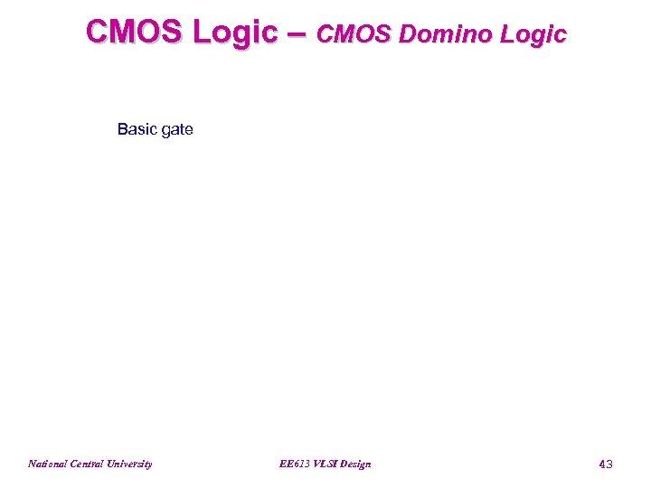 CMOS Logic – CMOS Domino Logic Basic gate National Central University EE 613 VLSI