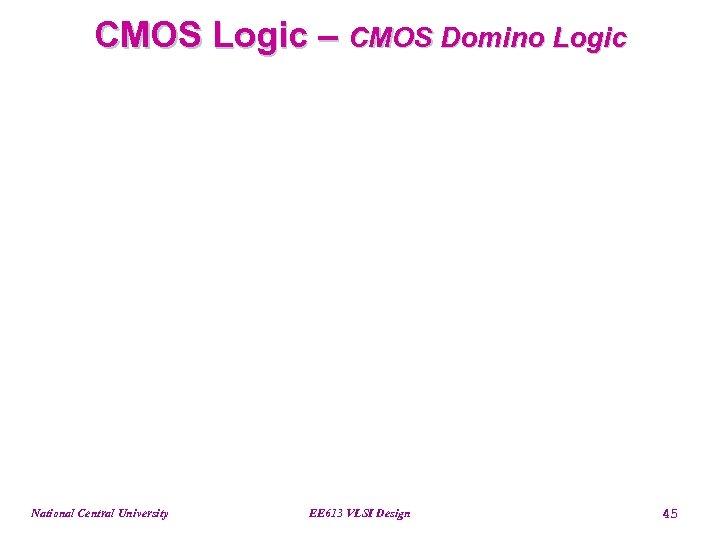 CMOS Logic – CMOS Domino Logic National Central University EE 613 VLSI Design 45
