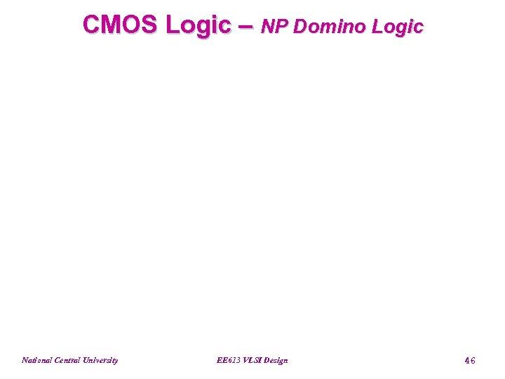 CMOS Logic – NP Domino Logic National Central University EE 613 VLSI Design 46