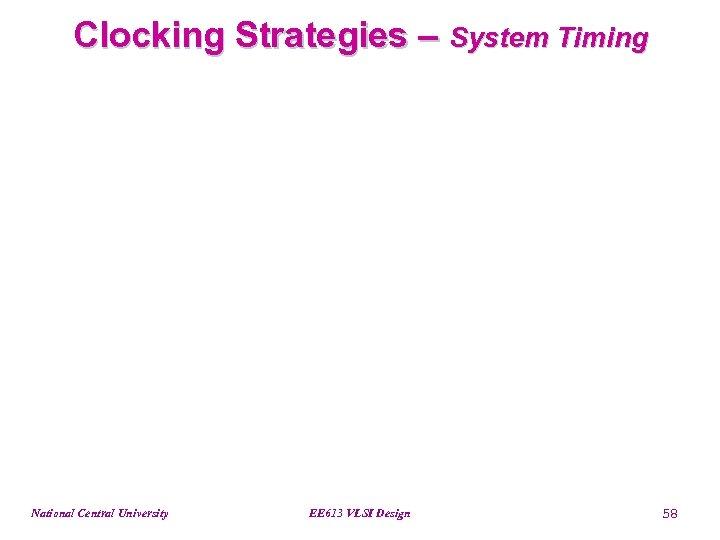 Clocking Strategies – System Timing National Central University EE 613 VLSI Design 58