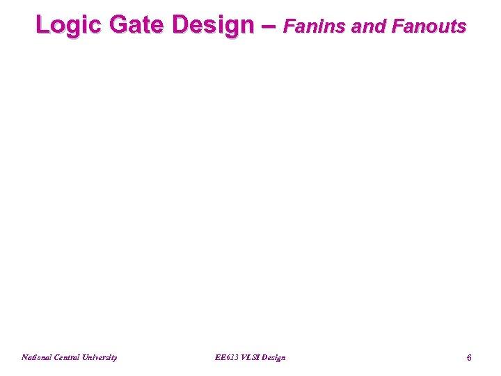 Logic Gate Design – Fanins and Fanouts National Central University EE 613 VLSI Design
