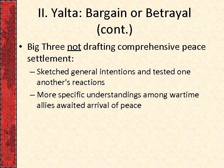 II. Yalta: Bargain or Betrayal (cont. ) • Big Three not drafting comprehensive peace