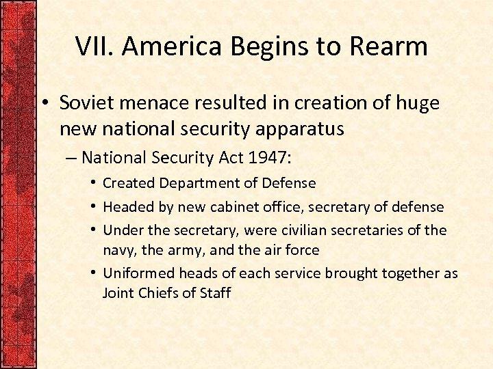 VII. America Begins to Rearm • Soviet menace resulted in creation of huge new