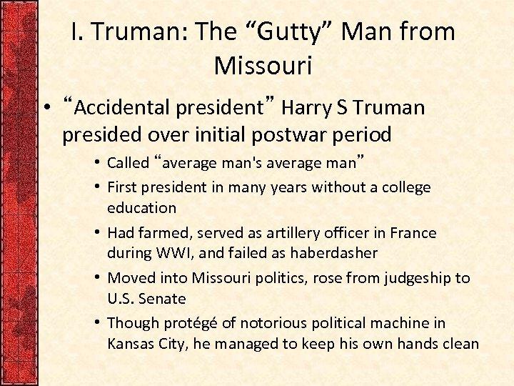 "I. Truman: The ""Gutty"" Man from Missouri • ""Accidental president"" Harry S Truman presided"