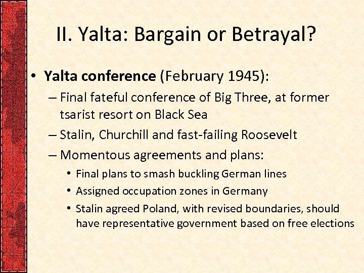 II. Yalta: Bargain or Betrayal? • Yalta conference (February 1945): – Final fateful conference