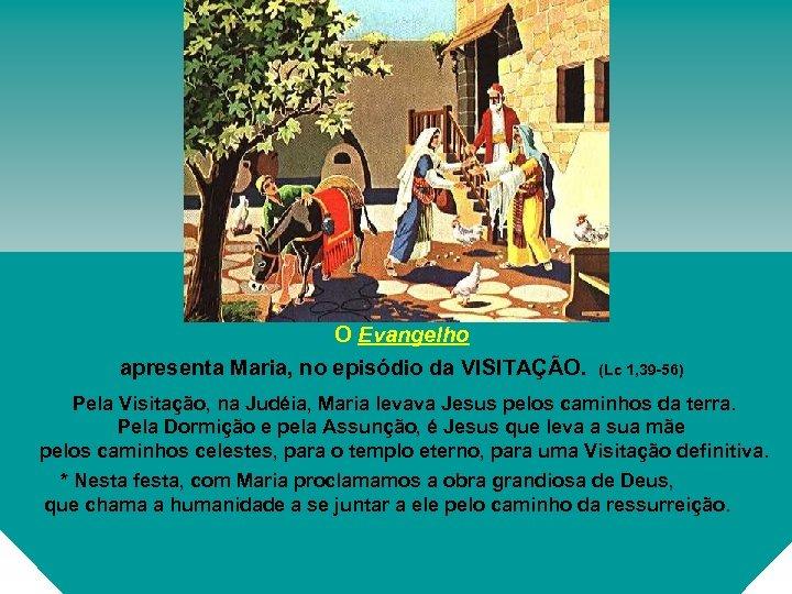 O Evangelho apresenta Maria, no episódio da VISITAÇÃO. (Lc 1, 39 -56) Pela Visitação,