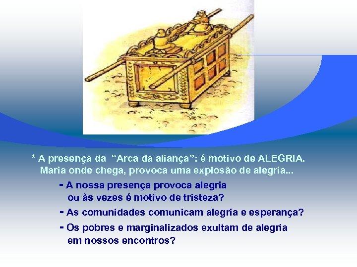 """* A presença da """"Arca da aliança"""": é motivo de ALEGRIA. Maria onde chega,"""
