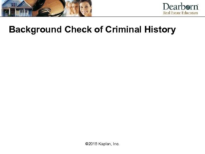 Background Check of Criminal History © 2015 Kaplan, Inc.