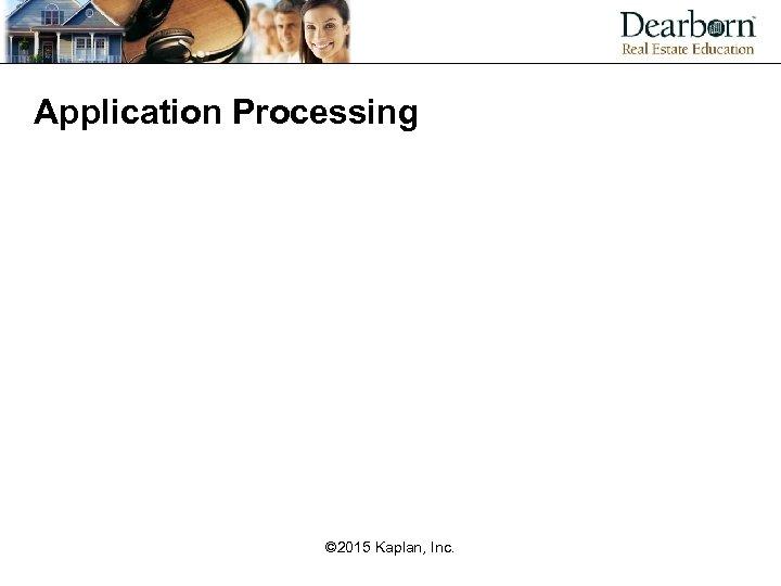 Application Processing © 2015 Kaplan, Inc.