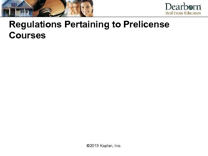 Regulations Pertaining to Prelicense Courses © 2015 Kaplan, Inc.