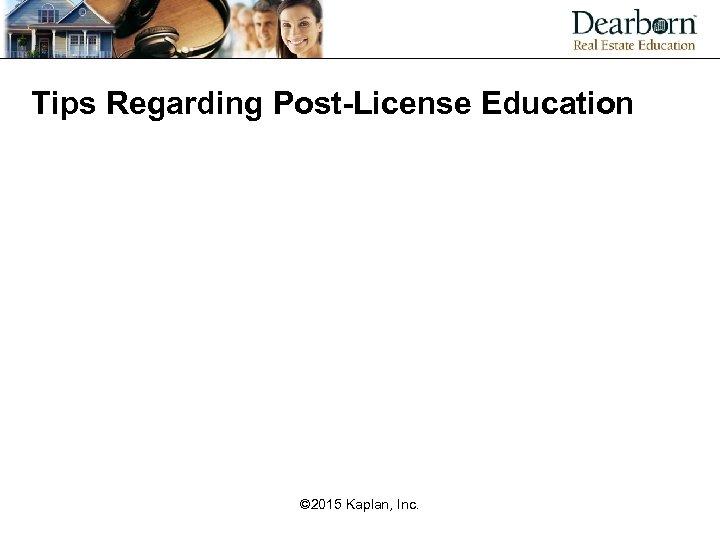 Tips Regarding Post-License Education © 2015 Kaplan, Inc.