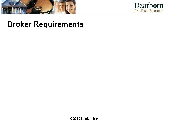 Broker Requirements © 2015 Kaplan, Inc.