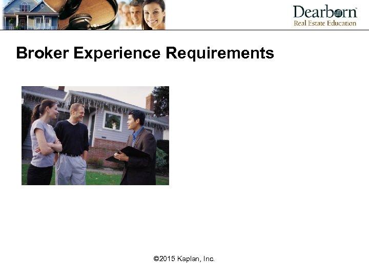 Broker Experience Requirements © 2015 Kaplan, Inc.