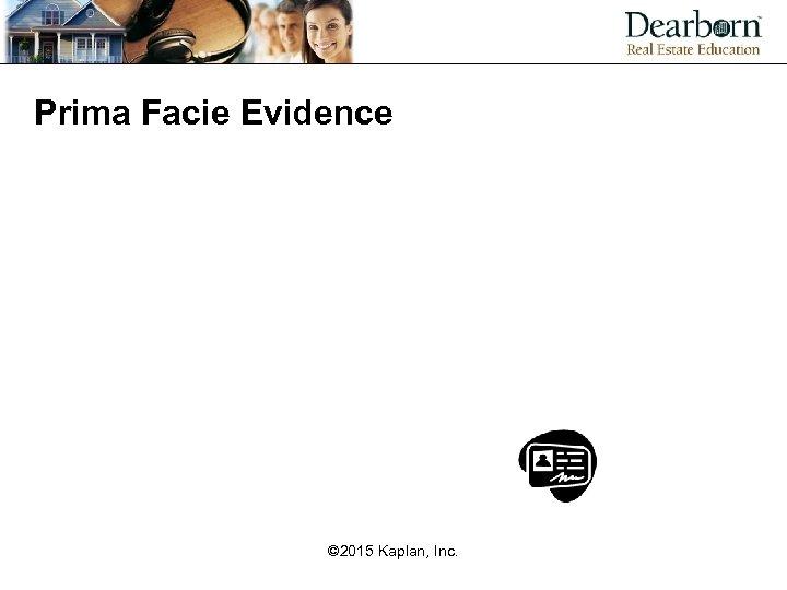 Prima Facie Evidence © 2015 Kaplan, Inc.