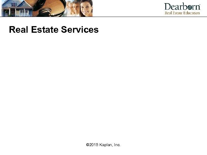 Real Estate Services © 2015 Kaplan, Inc.