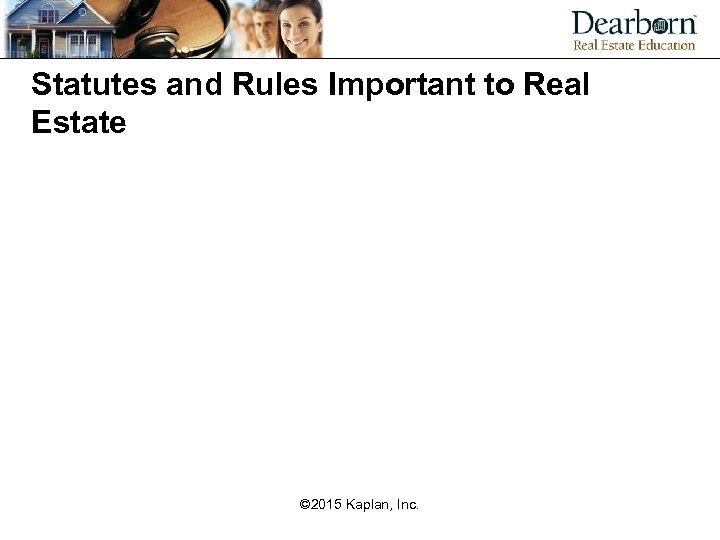 Statutes and Rules Important to Real Estate © 2015 Kaplan, Inc.