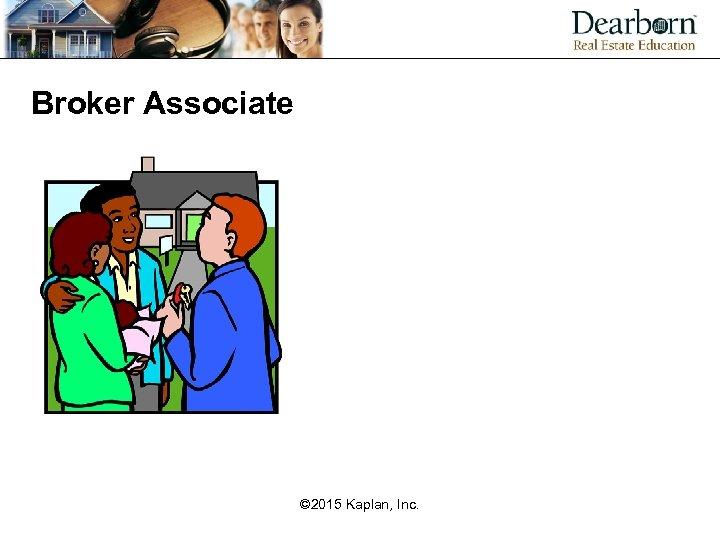 Broker Associate © 2015 Kaplan, Inc.