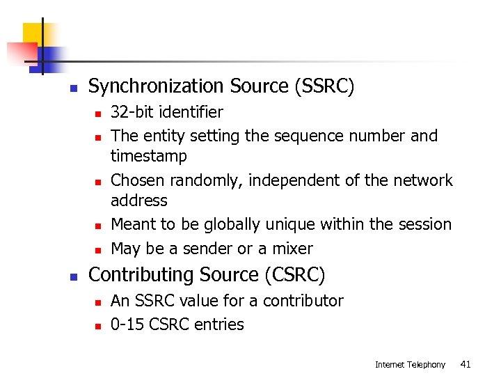n Synchronization Source (SSRC) n n n 32 -bit identifier The entity setting the