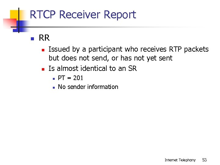 RTCP Receiver Report n RR n n Issued by a participant who receives RTP