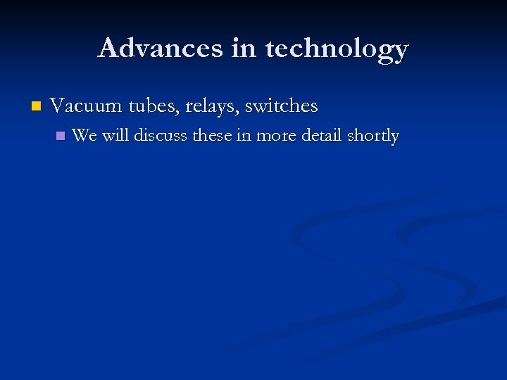 Advances in technology n Vacuum tubes, relays, switches n We will discuss these in