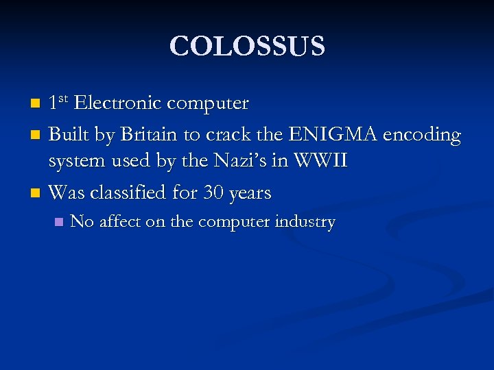 COLOSSUS 1 st Electronic computer n Built by Britain to crack the ENIGMA encoding